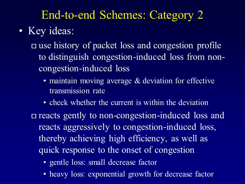 End-to-end Schemes: Category 2 Key ideas: o use history of packet loss and congestion profile to distinguish congestion-induced loss from non- congestion-induced loss maintain moving average & deviation for effective transmission rate check whether the current is within the deviation o reacts gently to non-congestion-induced loss and reacts aggressively to congestion-induced loss, thereby achieving high efficiency, as well as quick response to the onset of congestion gentle loss: small decrease factor heavy loss: exponential growth for decrease factor