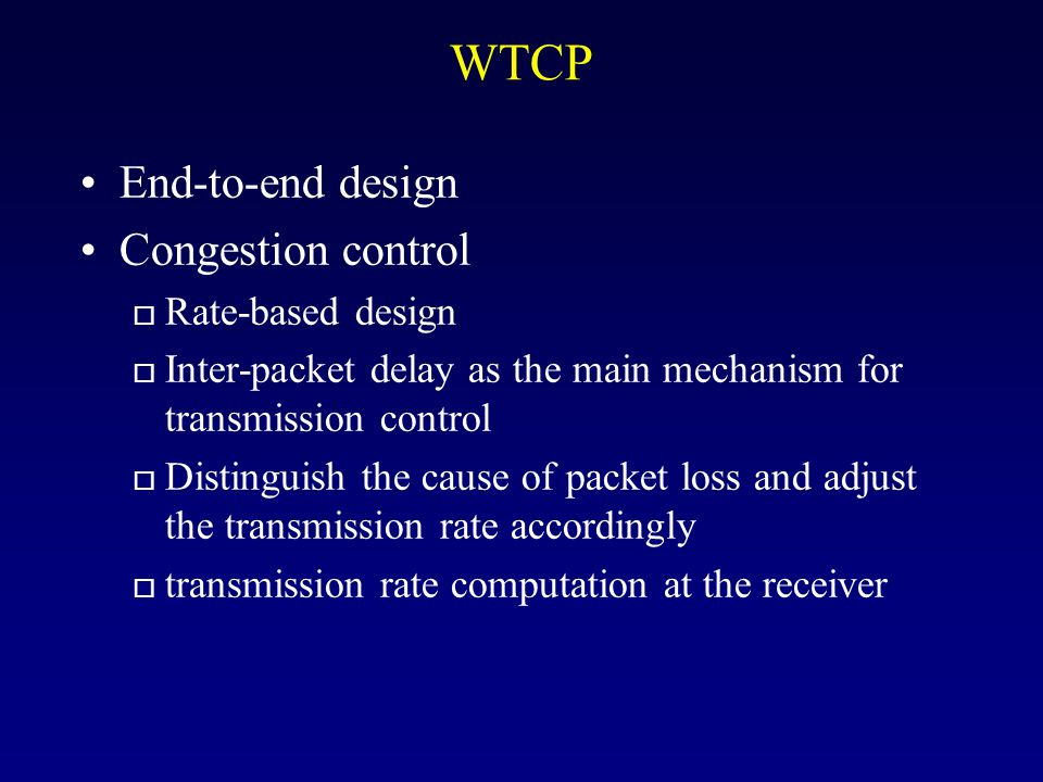 WTCP End-to-end design Congestion control o Rate-based design o Inter-packet delay as the main mechanism for transmission control o Distinguish the cause of packet loss and adjust the transmission rate accordingly o transmission rate computation at the receiver