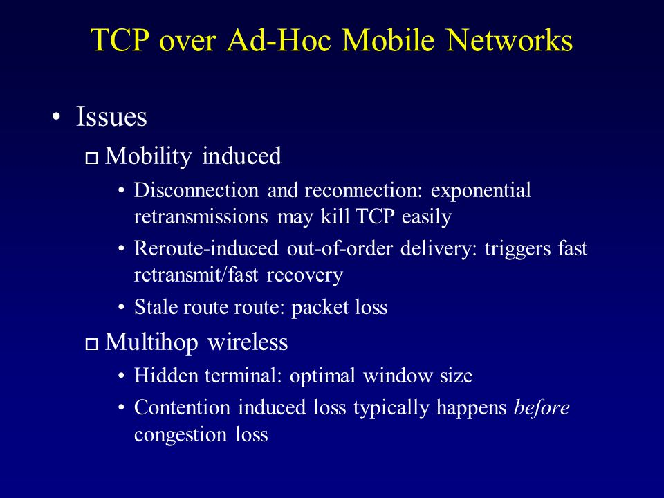 TCP over Ad-Hoc Mobile Networks Issues o Mobility induced Disconnection and reconnection: exponential retransmissions may kill TCP easily Reroute-induced out-of-order delivery: triggers fast retransmit/fast recovery Stale route route: packet loss o Multihop wireless Hidden terminal: optimal window size Contention induced loss typically happens before congestion loss