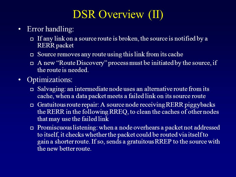 DSR Overview (II) Error handling: o If any link on a source route is broken, the source is notified by a RERR packet o Source removes any route using this link from its cache o A new Route Discovery process must be initiated by the source, if the route is needed.