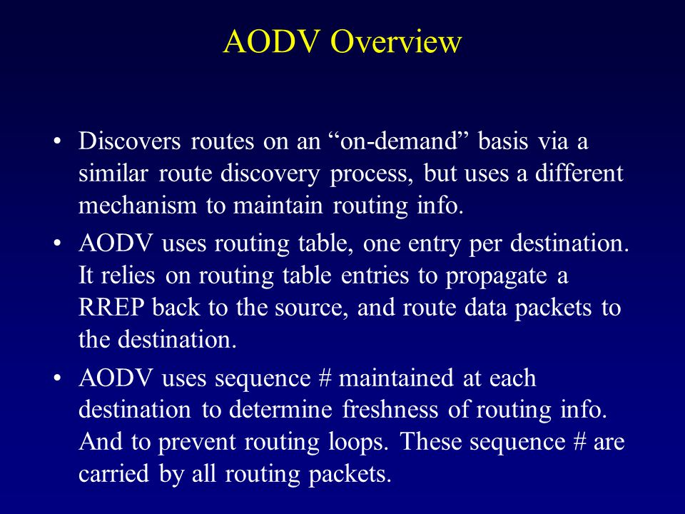 AODV Overview Discovers routes on an on-demand basis via a similar route discovery process, but uses a different mechanism to maintain routing info.
