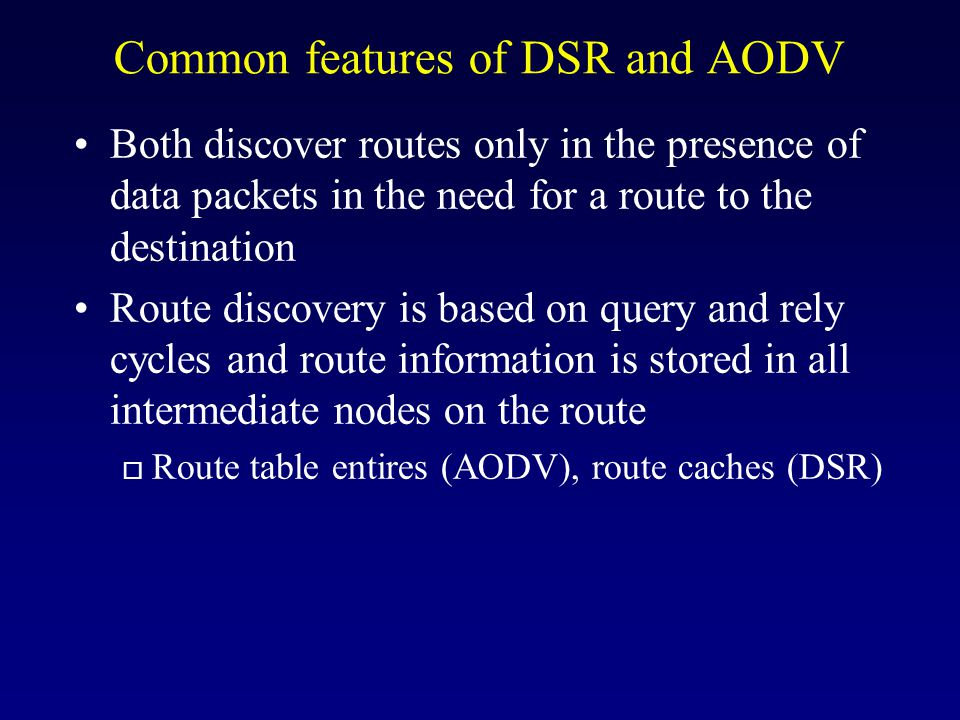 Common features of DSR and AODV Both discover routes only in the presence of data packets in the need for a route to the destination Route discovery is based on query and rely cycles and route information is stored in all intermediate nodes on the route o Route table entires (AODV), route caches (DSR)