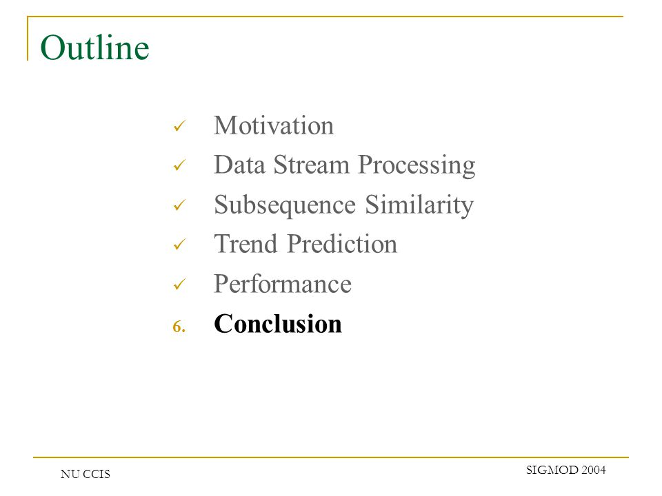 NU CCIS SIGMOD 2004 Outline Motivation Data Stream Processing Subsequence Similarity Trend Prediction Performance 6.