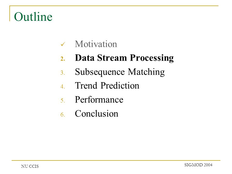 NU CCIS SIGMOD 2004 Outline Motivation 2. Data Stream Processing 3. Subsequence Matching 4. Trend Prediction 5. Performance 6. Conclusion