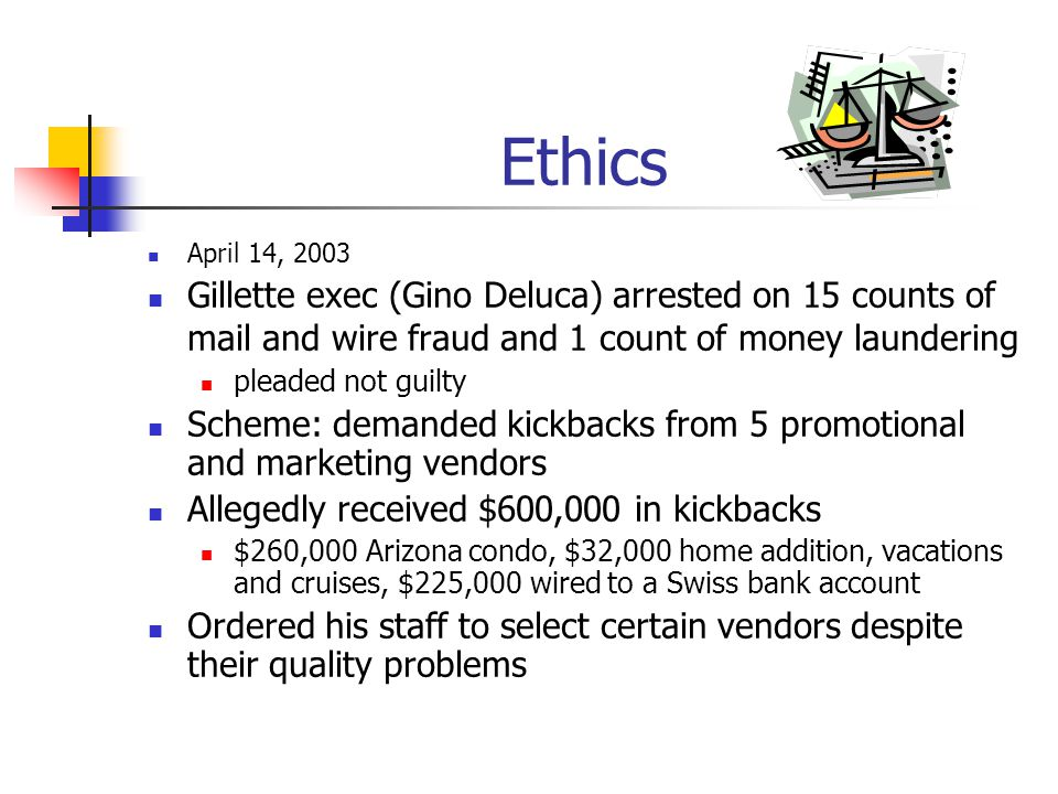 Ethics April 14, 2003 Gillette exec (Gino Deluca) arrested on 15 counts of mail and wire fraud and 1 count of money laundering pleaded not guilty Sche