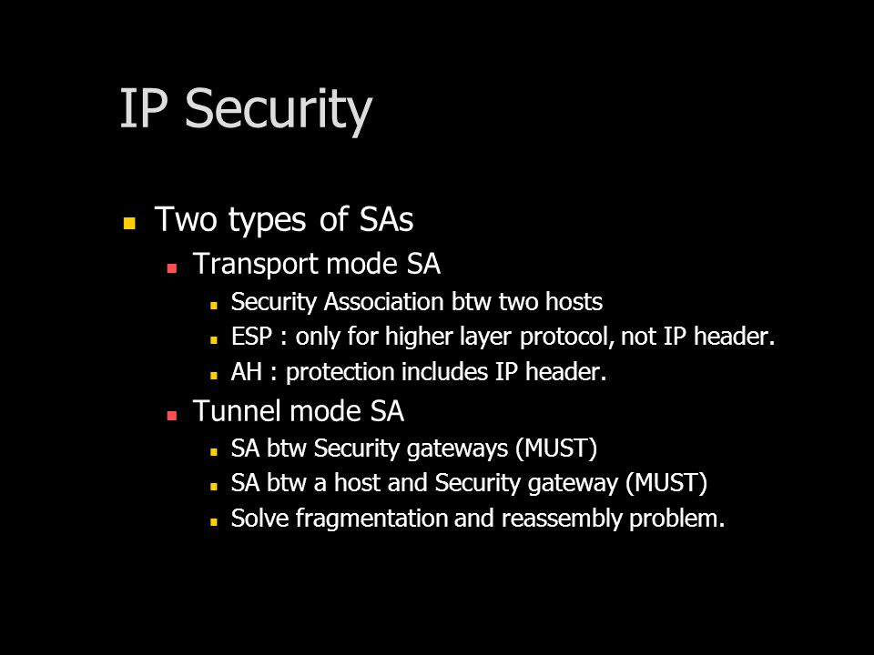 IP Security Two types of SAs Transport mode SA Security Association btw two hosts ESP : only for higher layer protocol, not IP header.