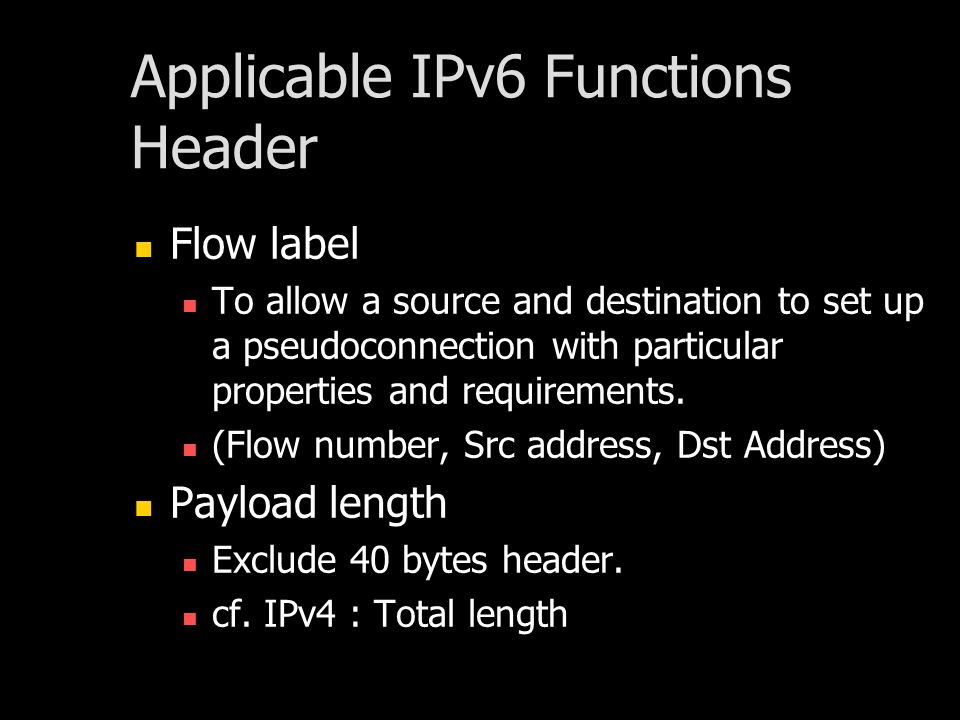Applicable IPv6 Functions Header Flow label To allow a source and destination to set up a pseudoconnection with particular properties and requirements.