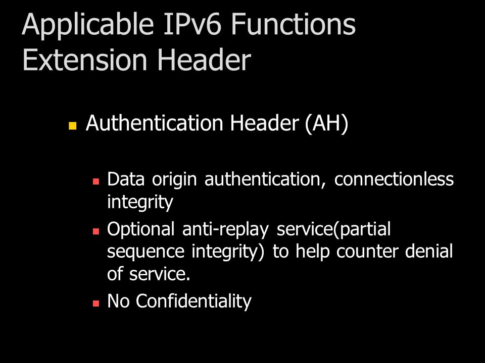 Applicable IPv6 Functions Extension Header Authentication Header (AH) Data origin authentication, connectionless integrity Optional anti-replay service(partial sequence integrity) to help counter denial of service.