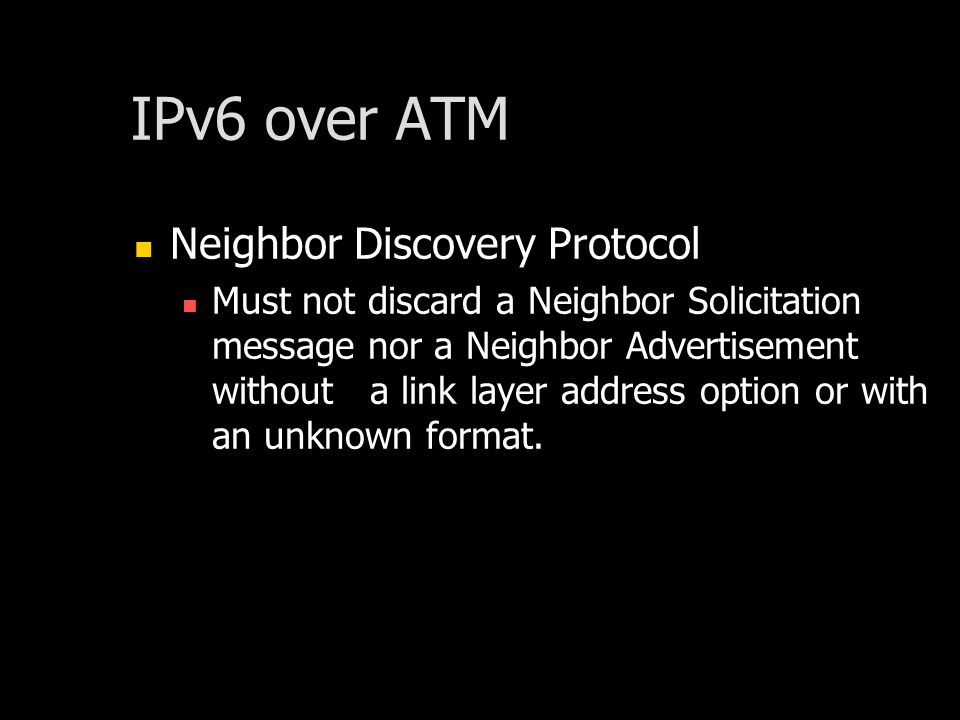 IPv6 over ATM Neighbor Discovery Protocol Must not discard a Neighbor Solicitation message nor a Neighbor Advertisement without a link layer address option or with an unknown format.