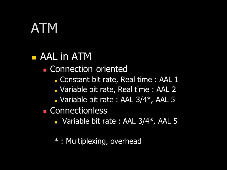 AAL in ATM Connection oriented Constant bit rate, Real time : AAL 1 Variable bit rate, Real time : AAL 2 Variable bit rate : AAL 3/4*, AAL 5 Connectionless Variable bit rate : AAL 3/4*, AAL 5 * : Multiplexing, overhead
