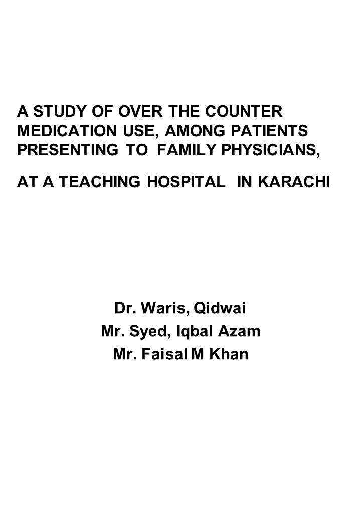 A STUDY OF OVER THE COUNTER MEDICATION USE, AMONG PATIENTS PRESENTING TO FAMILY PHYSICIANS, AT A TEACHING HOSPITAL IN KARACHI Dr.