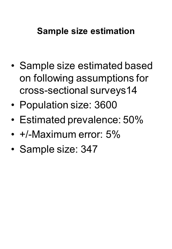 Sample size estimation Sample size estimated based on following assumptions for cross-sectional surveys14 Population size: 3600 Estimated prevalence: 50% +/-Maximum error: 5% Sample size: 347