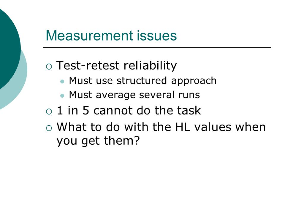 Measurement issues Test-retest reliability Must use structured approach Must average several runs 1 in 5 cannot do the task What to do with the HL val