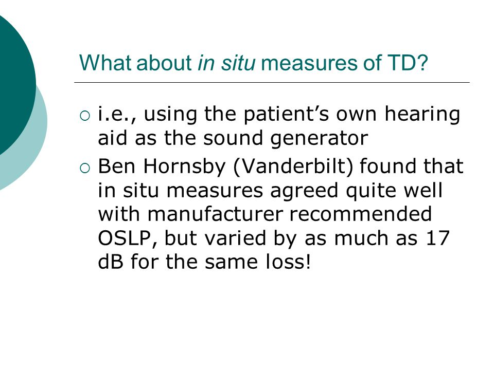 What about in situ measures of TD? i.e., using the patients own hearing aid as the sound generator Ben Hornsby (Vanderbilt) found that in situ measure