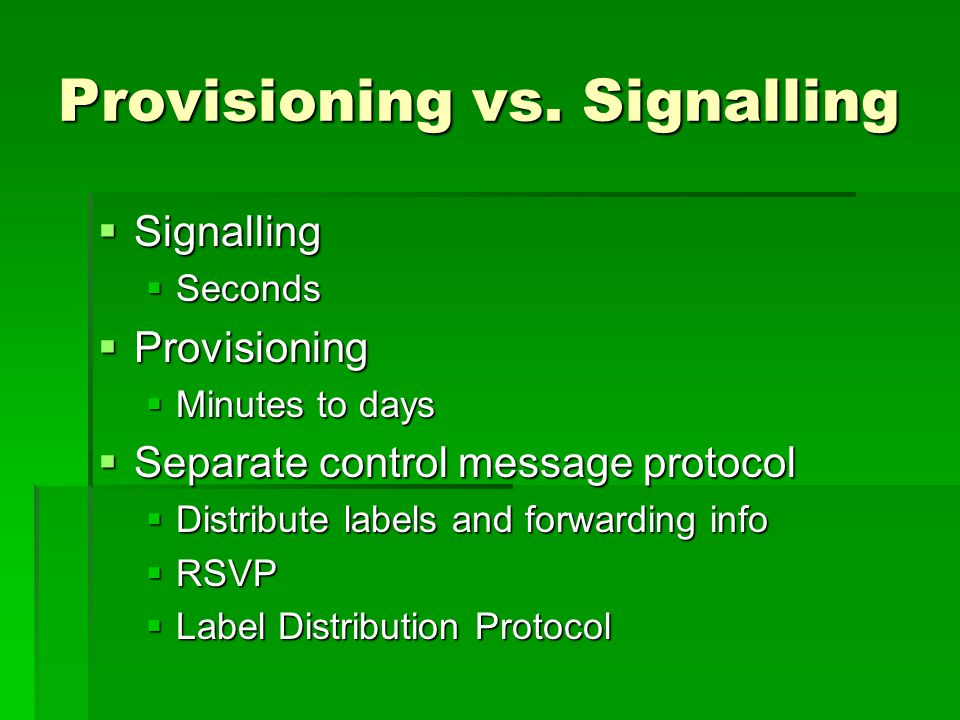 Provisioning vs. Signalling Signalling Signalling Seconds Seconds Provisioning Provisioning Minutes to days Minutes to days Separate control message p