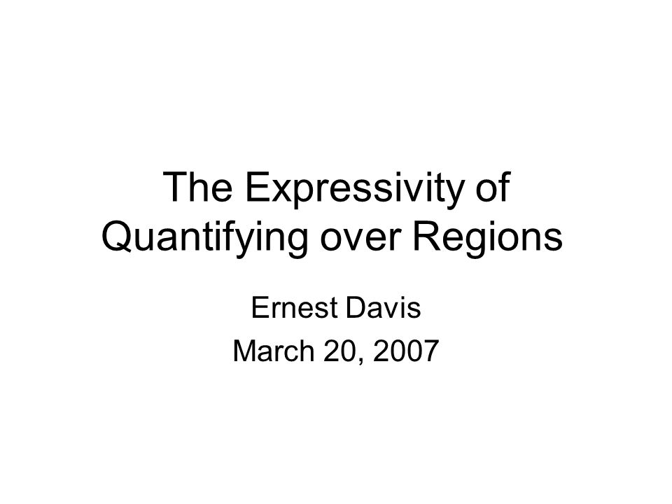 Quantifying over regions There has recently been interest in spatial representations: That are first-order (Boolean operators, quantified variables) In which entities are regions in space That have a limited vocabulary of primitives: –Language 1: Closer(x,y,z).