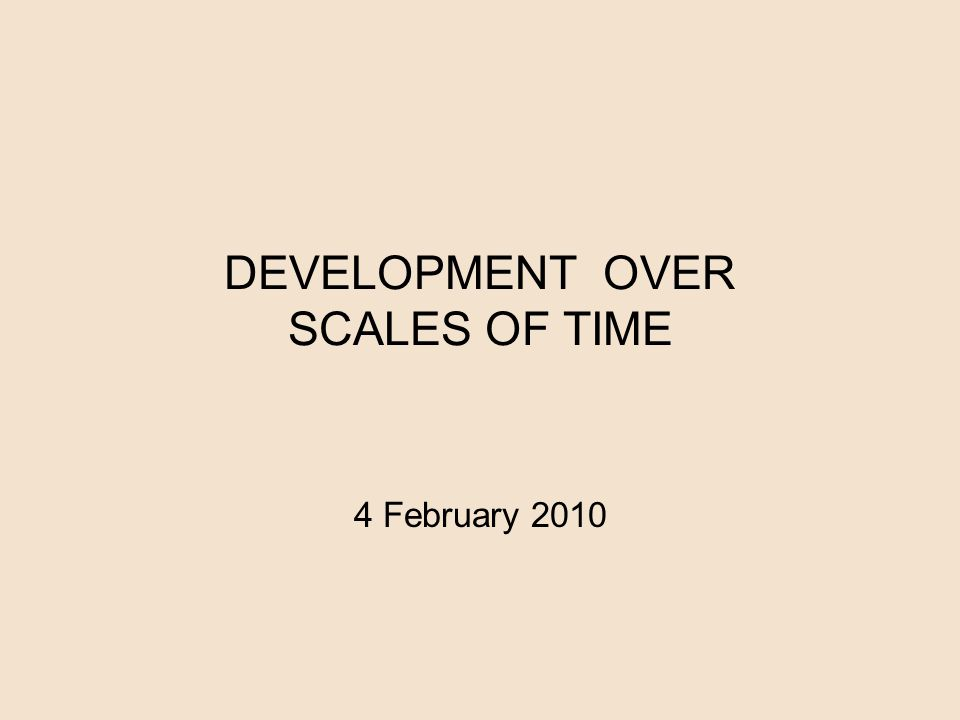 DEVELOPMENT OVER SCALES OF TIME 4 February 2010