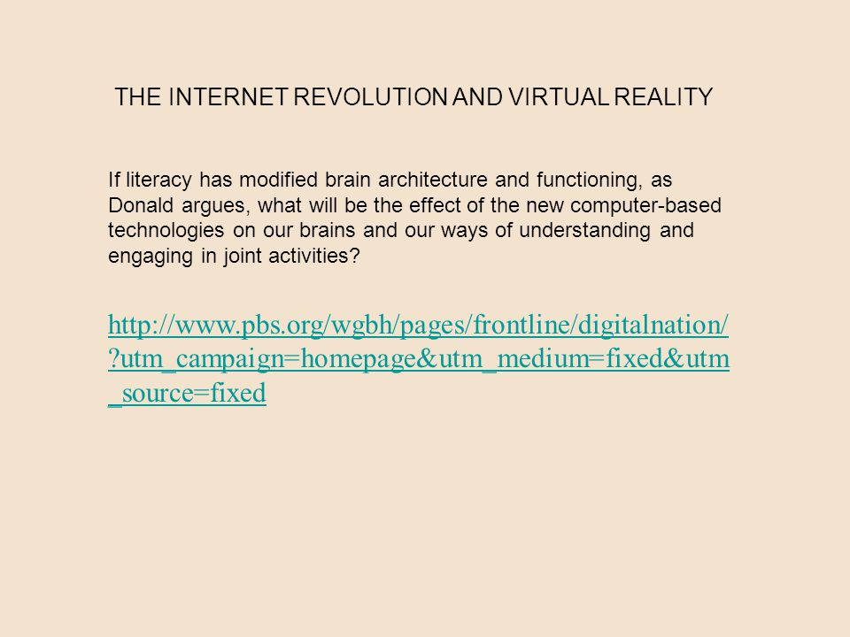 THE INTERNET REVOLUTION AND VIRTUAL REALITY If literacy has modified brain architecture and functioning, as Donald argues, what will be the effect of the new computer-based technologies on our brains and our ways of understanding and engaging in joint activities.