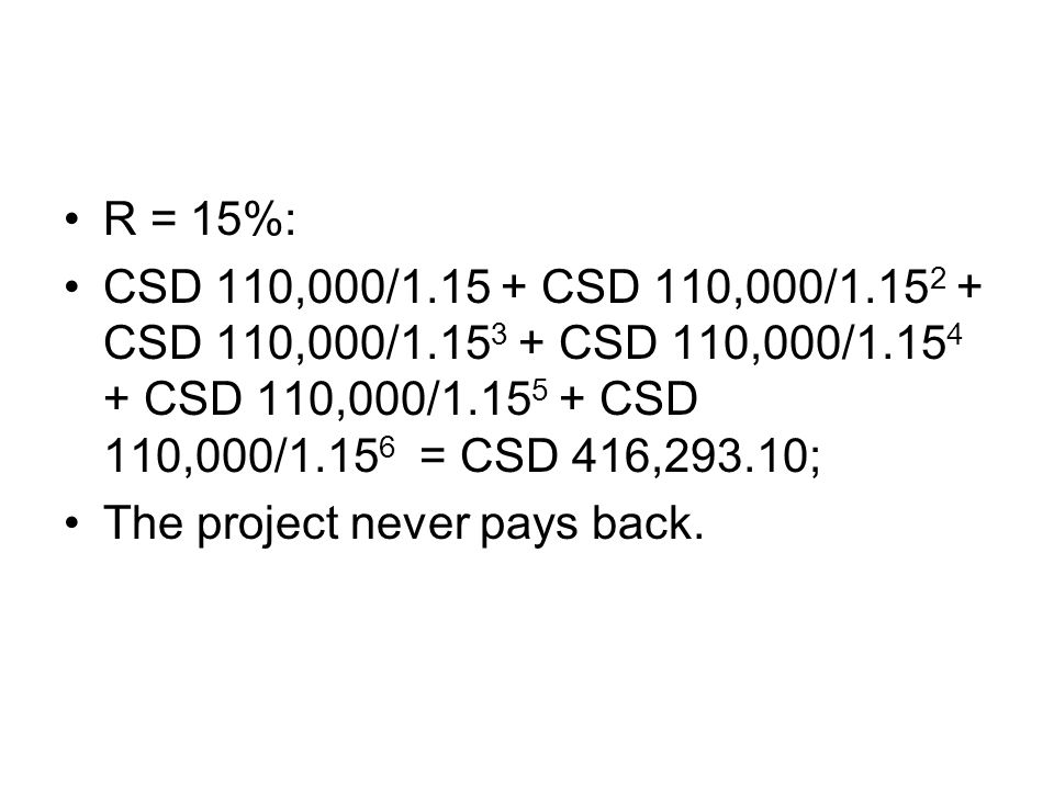 R = 15%: CSD 110,000/1.15 + CSD 110,000/1.15 2 + CSD 110,000/1.15 3 + CSD 110,000/1.15 4 + CSD 110,000/1.15 5 + CSD 110,000/1.15 6 = CSD 416,293.10; T