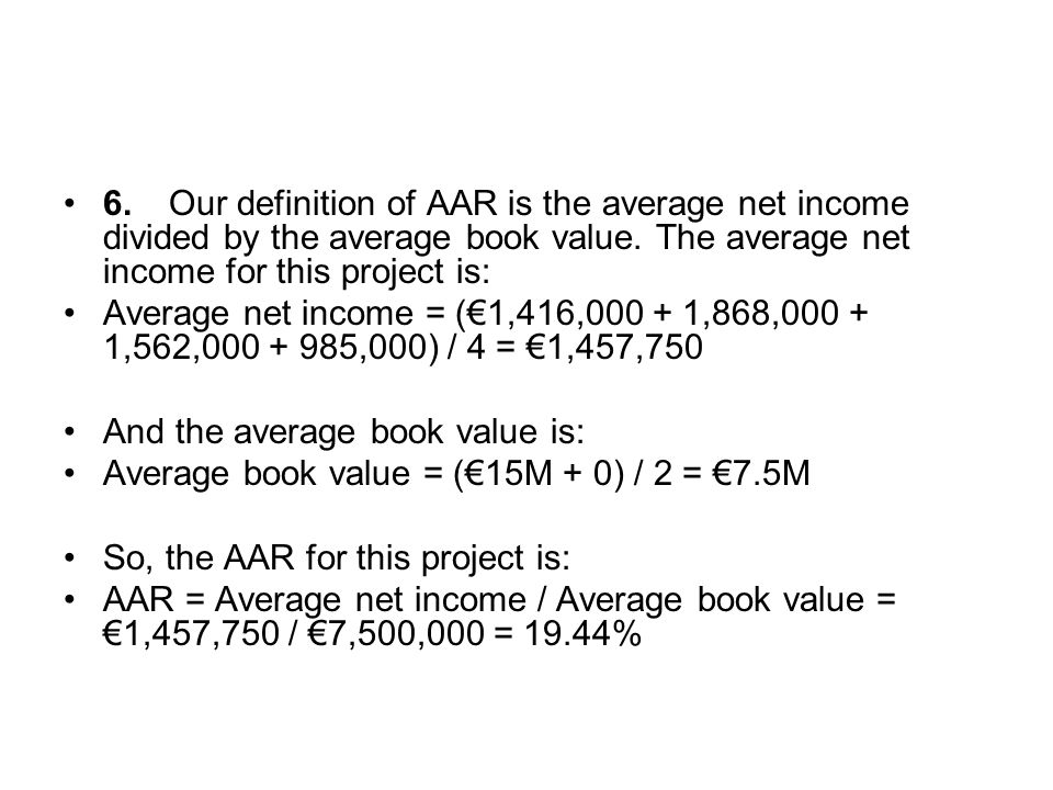 6.Our definition of AAR is the average net income divided by the average book value. The average net income for this project is: Average net income =