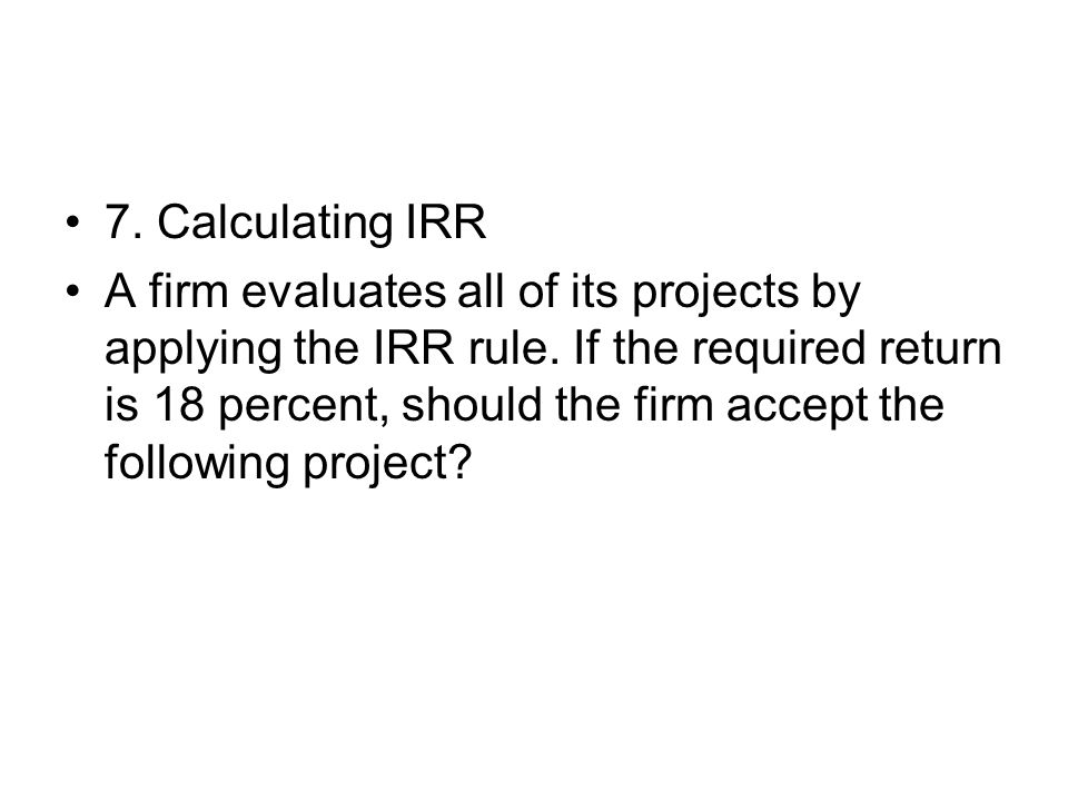 7. Calculating IRR A firm evaluates all of its projects by applying the IRR rule. If the required return is 18 percent, should the firm accept the fol