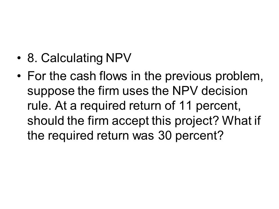 8. Calculating NPV For the cash flows in the previous problem, suppose the firm uses the NPV decision rule. At a required return of 11 percent, should