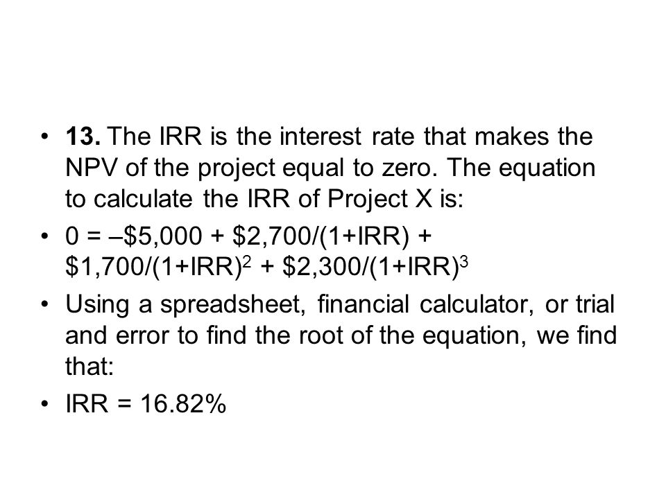 13.The IRR is the interest rate that makes the NPV of the project equal to zero. The equation to calculate the IRR of Project X is: 0 = –$5,000 + $2,7