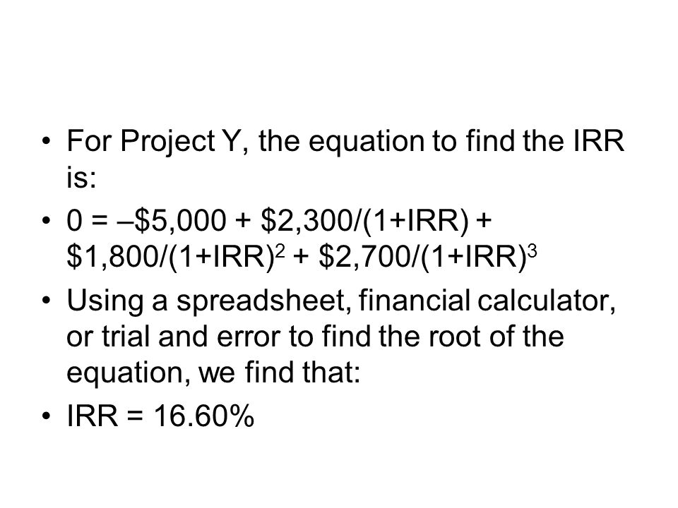 For Project Y, the equation to find the IRR is: 0 = –$5,000 + $2,300/(1+IRR) + $1,800/(1+IRR) 2 + $2,700/(1+IRR) 3 Using a spreadsheet, financial calc