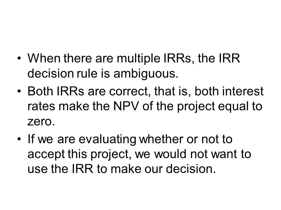 When there are multiple IRRs, the IRR decision rule is ambiguous. Both IRRs are correct, that is, both interest rates make the NPV of the project equa
