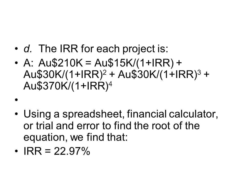 d.The IRR for each project is: A:Au$210K = Au$15K/(1+IRR) + Au$30K/(1+IRR) 2 + Au$30K/(1+IRR) 3 + Au$370K/(1+IRR) 4 Using a spreadsheet, financial cal