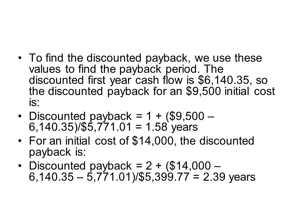 To find the discounted payback, we use these values to find the payback period. The discounted first year cash flow is $6,140.35, so the discounted pa