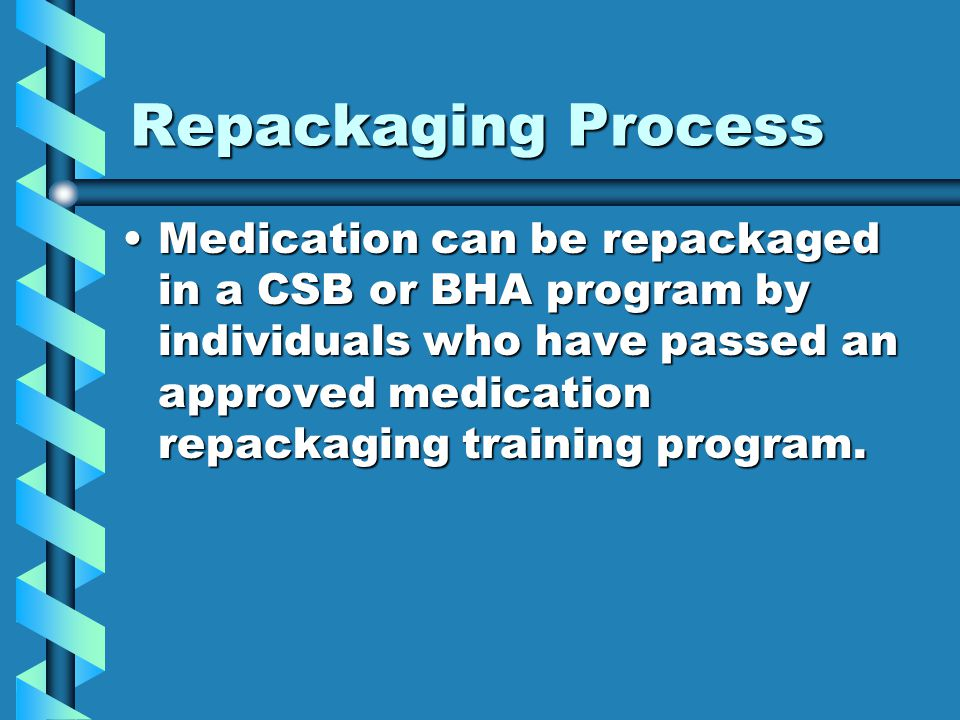 Repackaging Process Medication can be repackaged in a CSB or BHA program by individuals who have passed an approved medication repackaging training pr