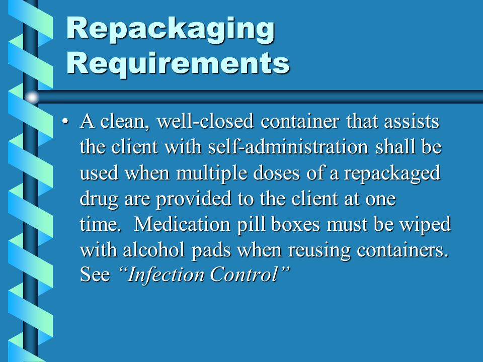 Repackaging Requirements A clean, well-closed container that assists the client with self-administration shall be used when multiple doses of a repack