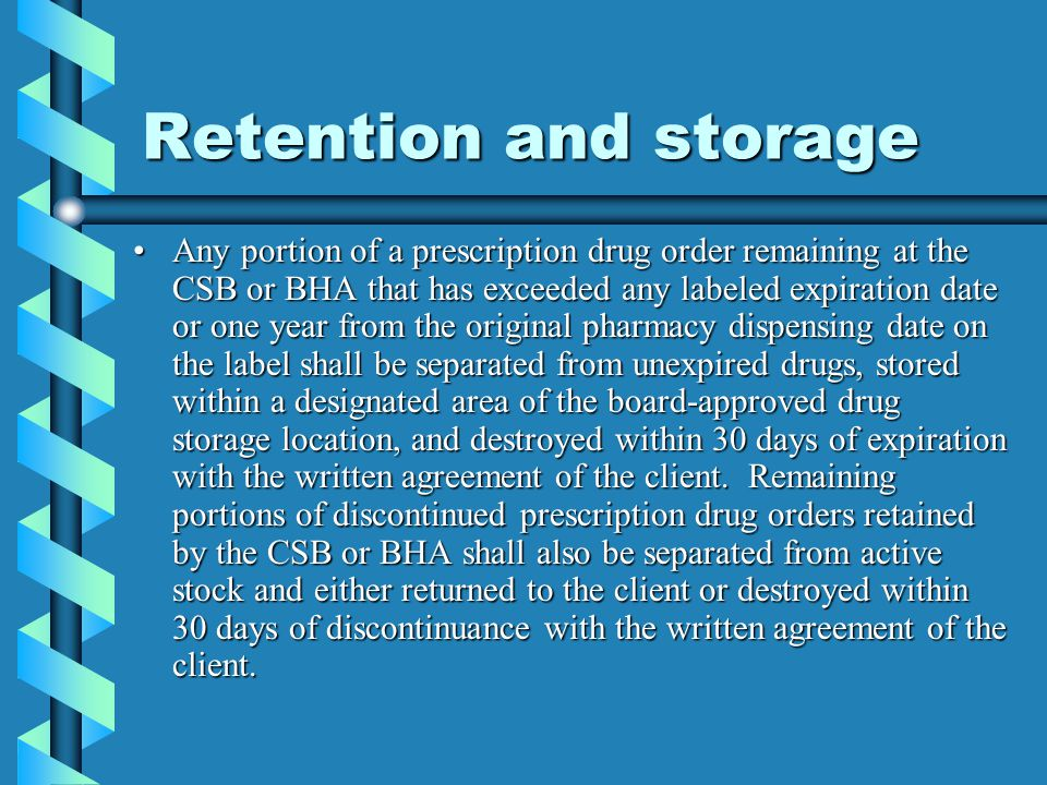 Retention and storage Any portion of a prescription drug order remaining at the CSB or BHA that has exceeded any labeled expiration date or one year f