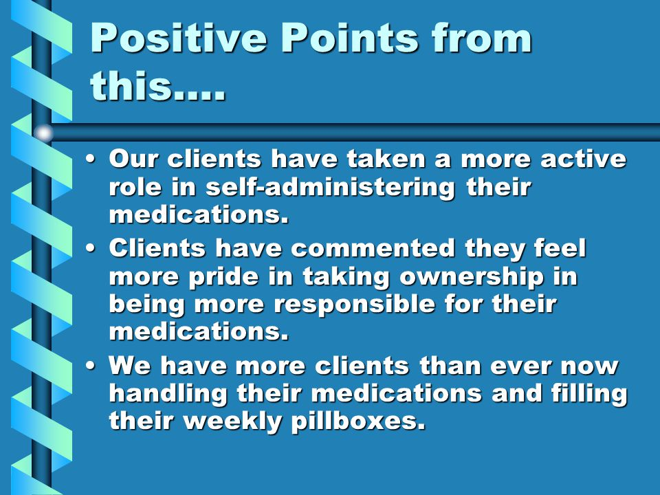 Positive Points from this…. Our clients have taken a more active role in self-administering their medications.Our clients have taken a more active rol