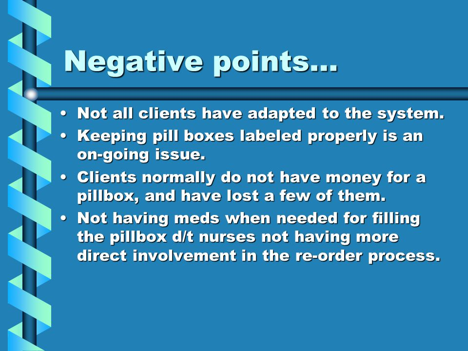 Negative points… Not all clients have adapted to the system.Not all clients have adapted to the system. Keeping pill boxes labeled properly is an on-g