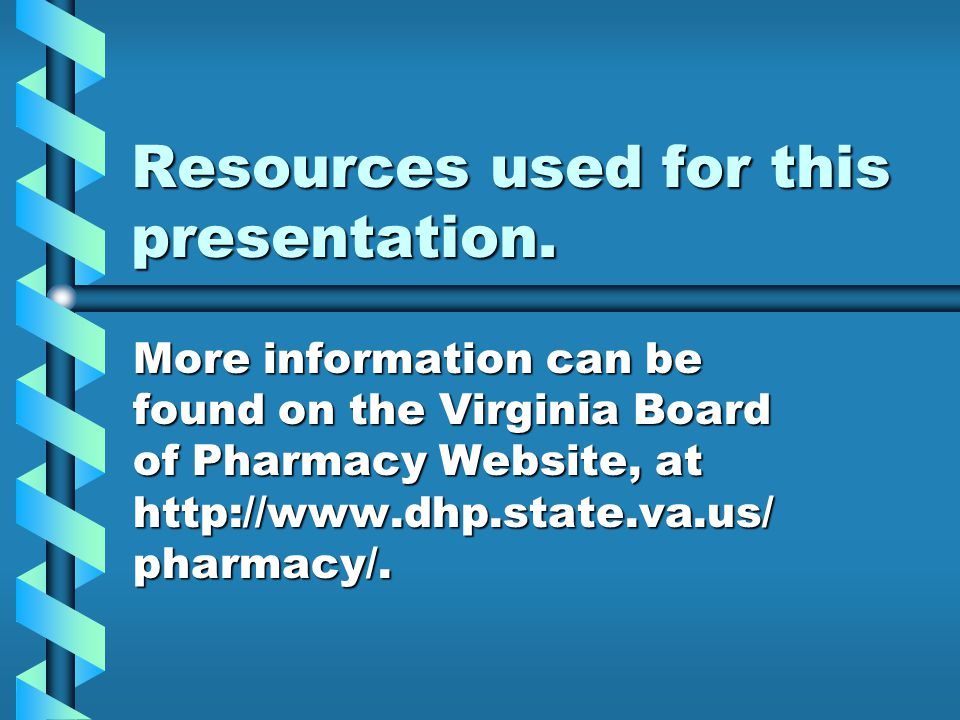 Resources used for this presentation. More information can be found on the Virginia Board of Pharmacy Website, at http://www.dhp.state.va.us/ pharmacy