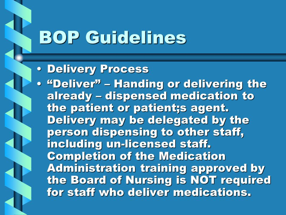 BOP Guidelines Delivery ProcessDelivery Process Deliver – Handing or delivering the already – dispensed medication to the patient or patient;s agent.