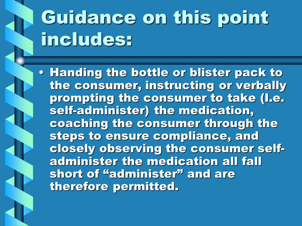Guidance on this point includes: Handing the bottle or blister pack to the consumer, instructing or verbally prompting the consumer to take (I.e. self