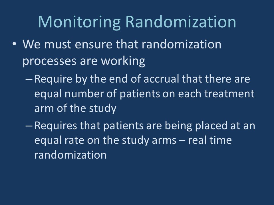 Monitoring Randomization We must ensure that randomization processes are working – Require by the end of accrual that there are equal number of patien