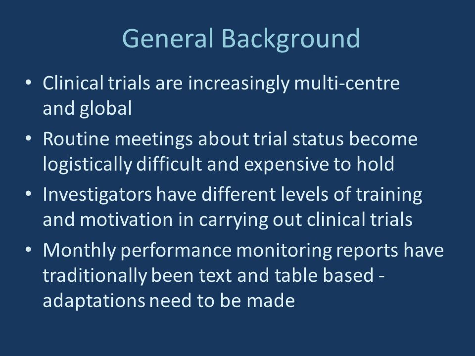General Background Clinical trials are increasingly multi-centre and global Routine meetings about trial status become logistically difficult and expensive to hold Investigators have different levels of training and motivation in carrying out clinical trials Monthly performance monitoring reports have traditionally been text and table based - adaptations need to be made