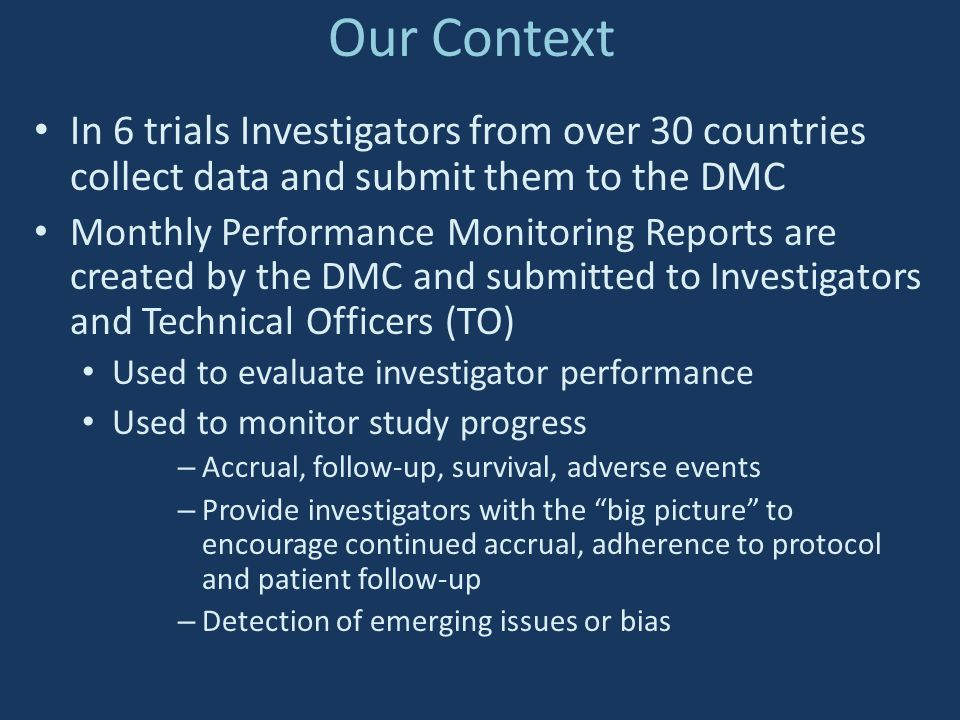 Our Context In 6 trials Investigators from over 30 countries collect data and submit them to the DMC Monthly Performance Monitoring Reports are create