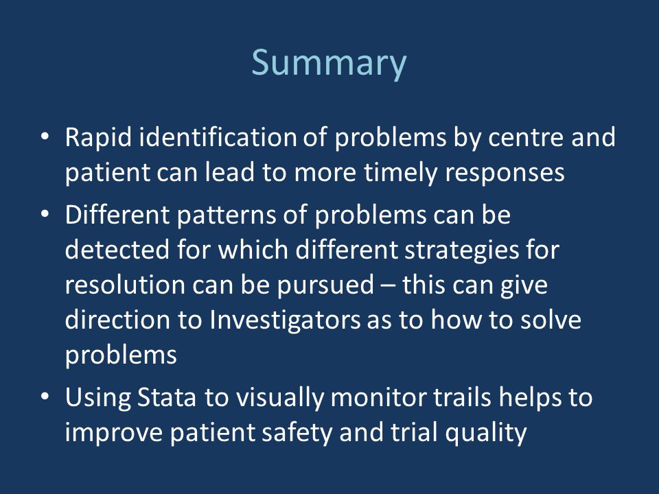 Summary Rapid identification of problems by centre and patient can lead to more timely responses Different patterns of problems can be detected for which different strategies for resolution can be pursued – this can give direction to Investigators as to how to solve problems Using Stata to visually monitor trails helps to improve patient safety and trial quality