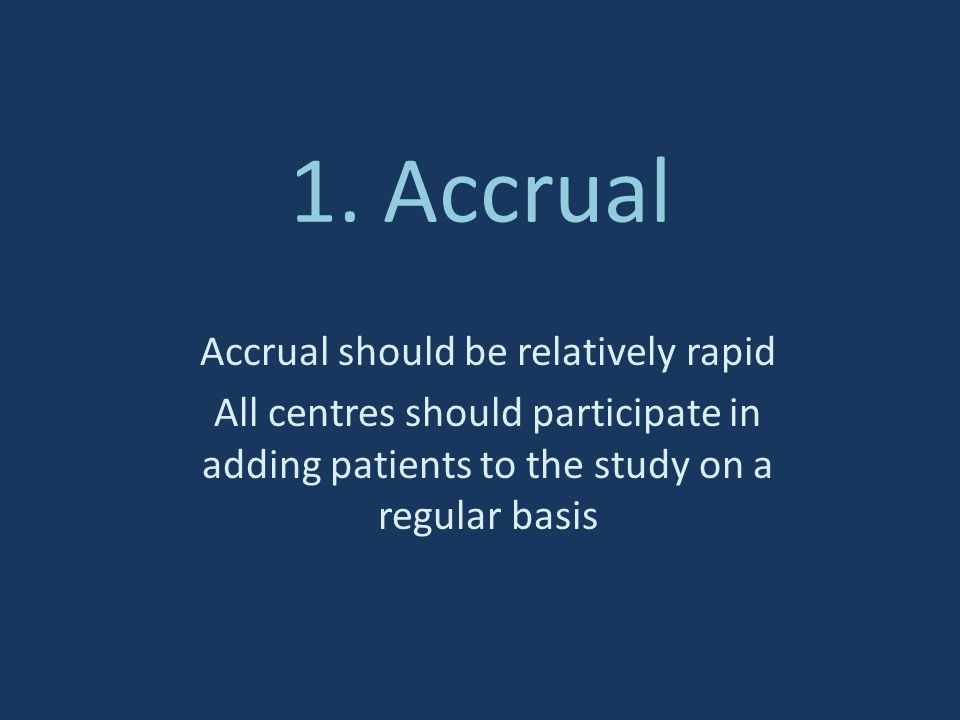 1. Accrual Accrual should be relatively rapid All centres should participate in adding patients to the study on a regular basis