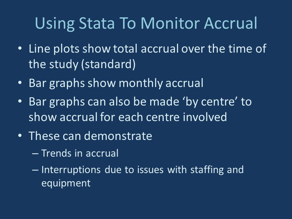 Using Stata To Monitor Accrual Line plots show total accrual over the time of the study (standard) Bar graphs show monthly accrual Bar graphs can also be made by centre to show accrual for each centre involved These can demonstrate – Trends in accrual – Interruptions due to issues with staffing and equipment