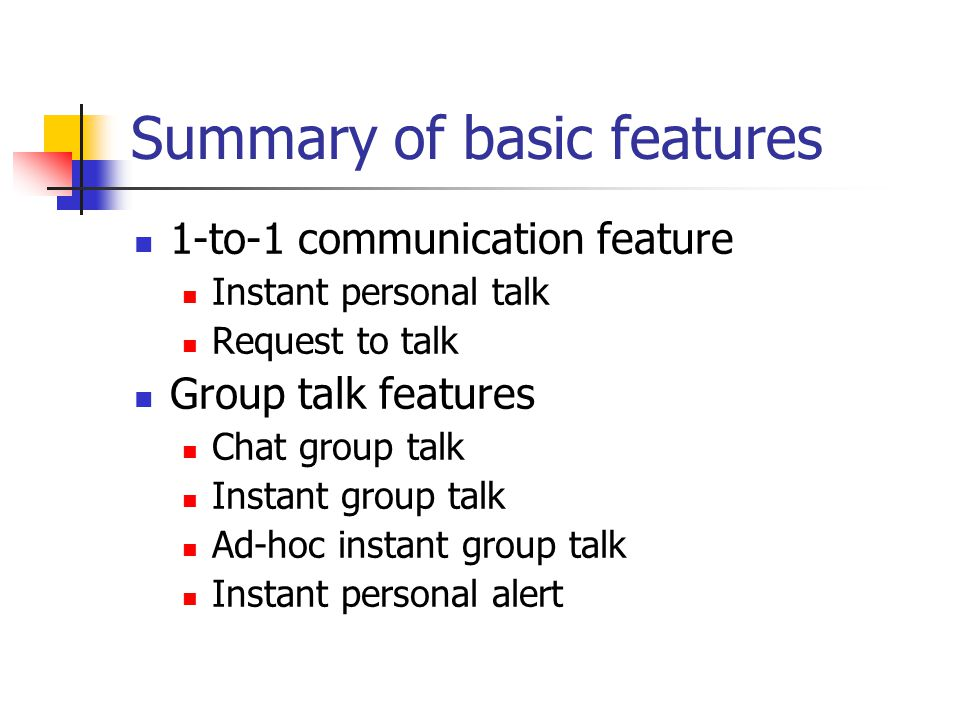 Summary of basic features 1-to-1 communication feature Instant personal talk Request to talk Group talk features Chat group talk Instant group talk Ad