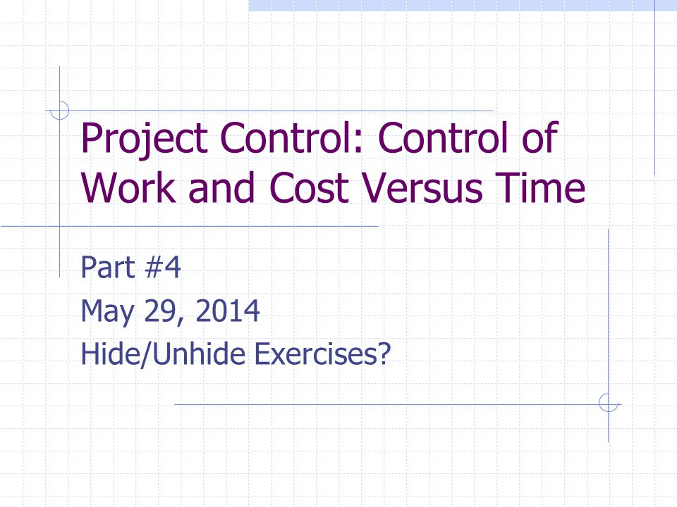 Project Control: Control of Work and Cost Versus Time Part #4 May 29, 2014 Hide/Unhide Exercises?