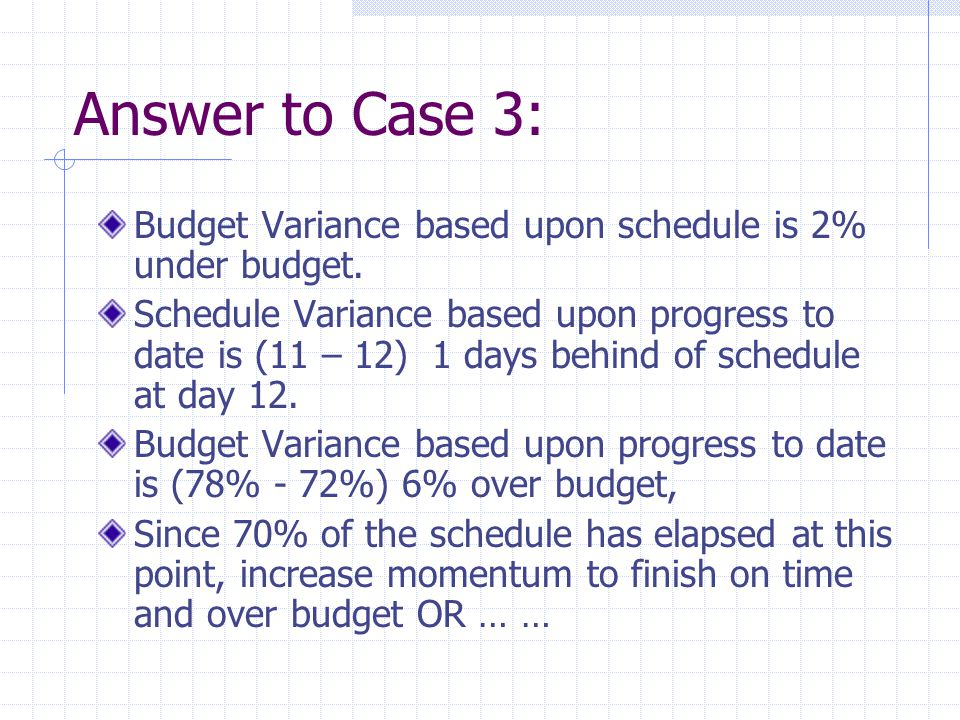 Answer to Case 3: Budget Variance based upon schedule is 2% under budget.