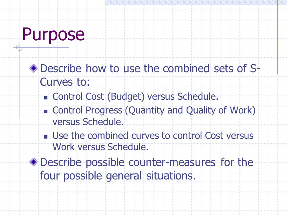 Purpose Describe how to use the combined sets of S- Curves to: Control Cost (Budget) versus Schedule. Control Progress (Quantity and Quality of Work)