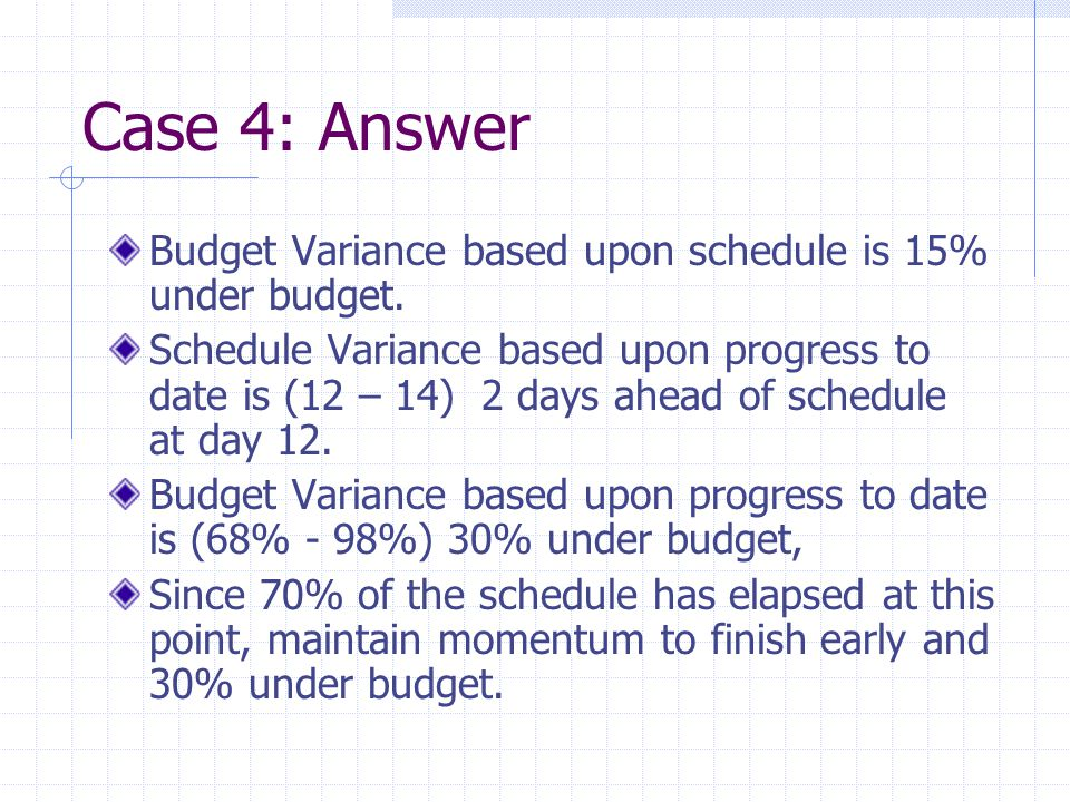 Case 4: Answer Budget Variance based upon schedule is 15% under budget. Schedule Variance based upon progress to date is (12 – 14) 2 days ahead of sch